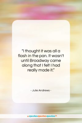"""Julie Andrews quote: """"I thought it was all a flash…""""- at QuotesQuotesQuotes.com"""