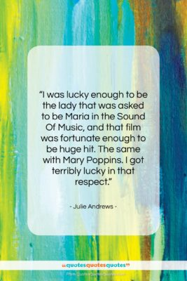 """Julie Andrews quote: """"I was lucky enough to be the…""""- at QuotesQuotesQuotes.com"""