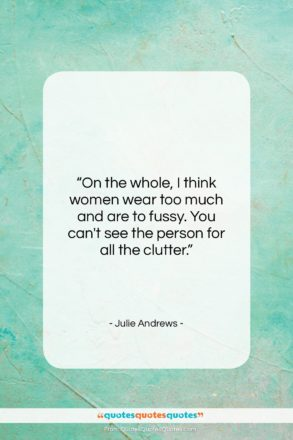 """Julie Andrews quote: """"On the whole, I think women wear…""""- at QuotesQuotesQuotes.com"""
