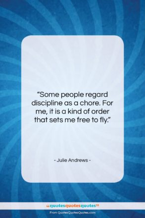 """Julie Andrews quote: """"Some people regard discipline as a chore….""""- at QuotesQuotesQuotes.com"""