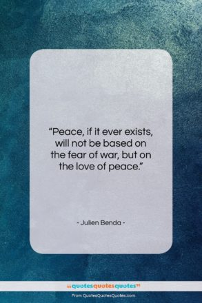 """Julien Benda quote: """"Peace, if it ever exists, will not…""""- at QuotesQuotesQuotes.com"""