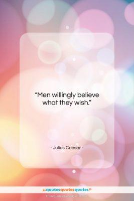 "Julius Caesar quote: ""Men willingly believe what they wish….""- at QuotesQuotesQuotes.com"