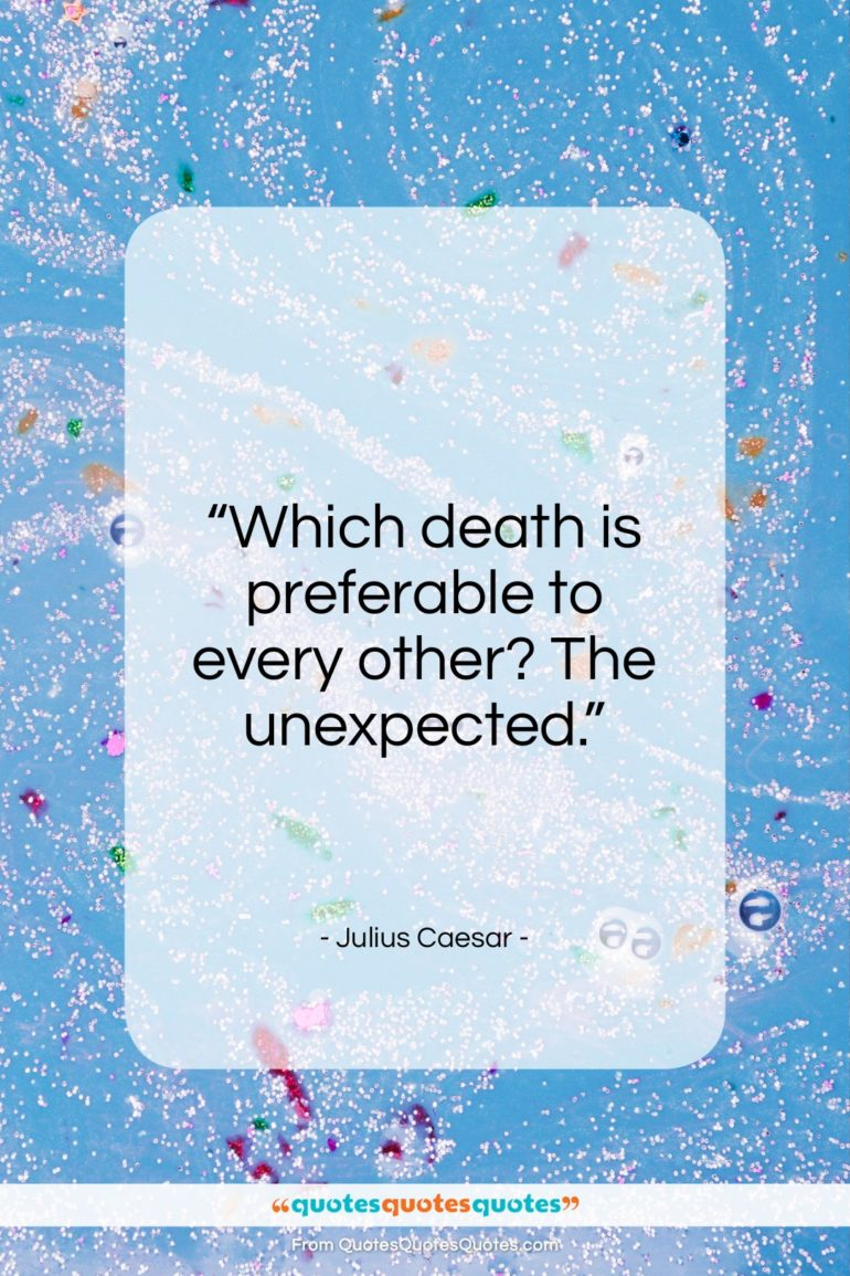 "Julius Caesar quote: ""Which death is preferable to every other? The unexpected.""- at QuotesQuotesQuotes.com"