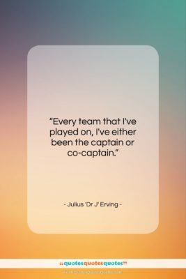 """Julius 'Dr J' Erving quote: """"Every team that I've played on, I've…""""- at QuotesQuotesQuotes.com"""