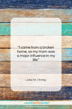 """Julius 'Dr J' Erving quote: """"I came from a broken home, so…""""- at QuotesQuotesQuotes.com"""