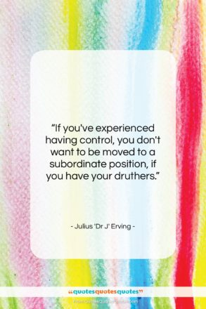 """Julius 'Dr J' Erving quote: """"If you've experienced having control, you don't…""""- at QuotesQuotesQuotes.com"""