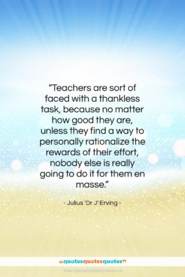 """Julius 'Dr J' Erving quote: """"Teachers are sort of faced with a…""""- at QuotesQuotesQuotes.com"""