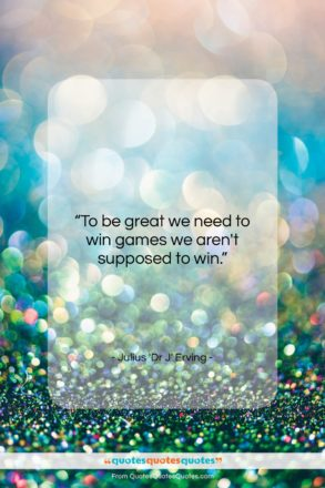 """Julius 'Dr J' Erving quote: """"To be great we need to win…""""- at QuotesQuotesQuotes.com"""
