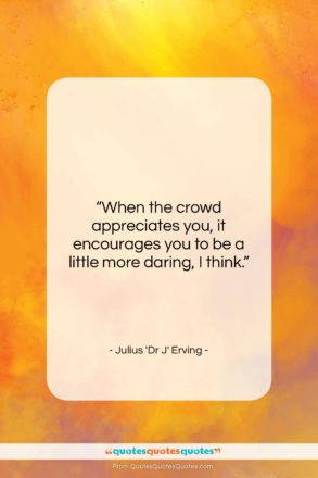 "Julius 'Dr J' Erving quote: ""When the crowd appreciates you, it encourages…""- at QuotesQuotesQuotes.com"