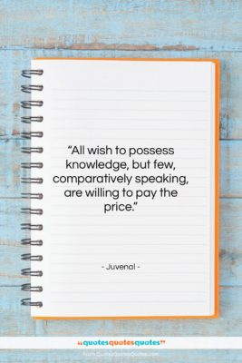 """Juvenal quote: """"All wish to possess knowledge, but few,…""""- at QuotesQuotesQuotes.com"""