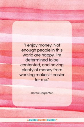 """Karen Carpenter quote: """"I enjoy money. Not enough people in…""""- at QuotesQuotesQuotes.com"""