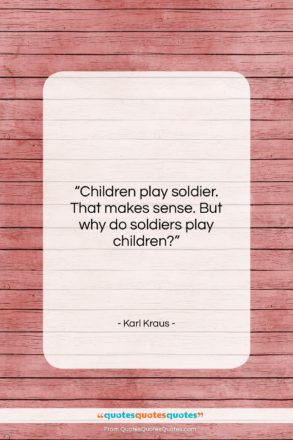 """Karl Kraus quote: """"Children play soldier. That makes sense. But…""""- at QuotesQuotesQuotes.com"""