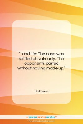 """Karl Kraus quote: """"I and life: The case was settled…""""- at QuotesQuotesQuotes.com"""