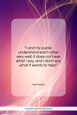 """Karl Kraus quote: """"I and my public understand each other…""""- at QuotesQuotesQuotes.com"""
