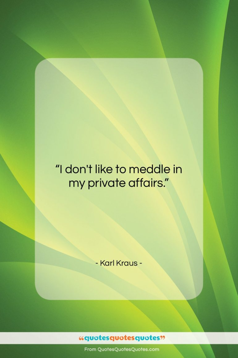 "Karl Kraus quote: ""I don't like to meddle in my…""- at QuotesQuotesQuotes.com"