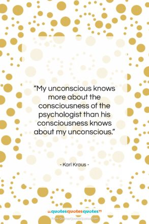 """Karl Kraus quote: """"My unconscious knows more about the consciousness…""""- at QuotesQuotesQuotes.com"""