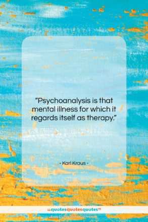 """Karl Kraus quote: """"Psychoanalysis is that mental illness for which…""""- at QuotesQuotesQuotes.com"""