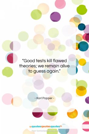 """Karl Popper quote: """"Good tests kill flawed theories; we remain…""""- at QuotesQuotesQuotes.com"""