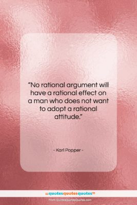"Karl Popper quote: ""No rational argument will have a rational…""- at QuotesQuotesQuotes.com"