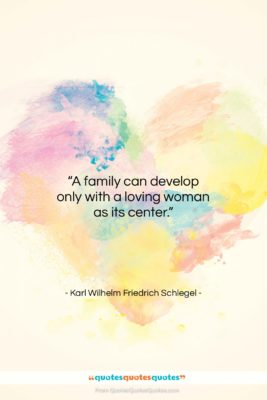 """Karl Wilhelm Friedrich Schlegel quote: """"A family can develop only with a…""""- at QuotesQuotesQuotes.com"""