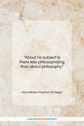 """Karl Wilhelm Friedrich Schlegel quote: """"About no subject is there less philosophizing…""""- at QuotesQuotesQuotes.com"""
