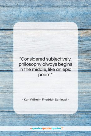 """Karl Wilhelm Friedrich Schlegel quote: """"Considered subjectively, philosophy always begins in the…""""- at QuotesQuotesQuotes.com"""