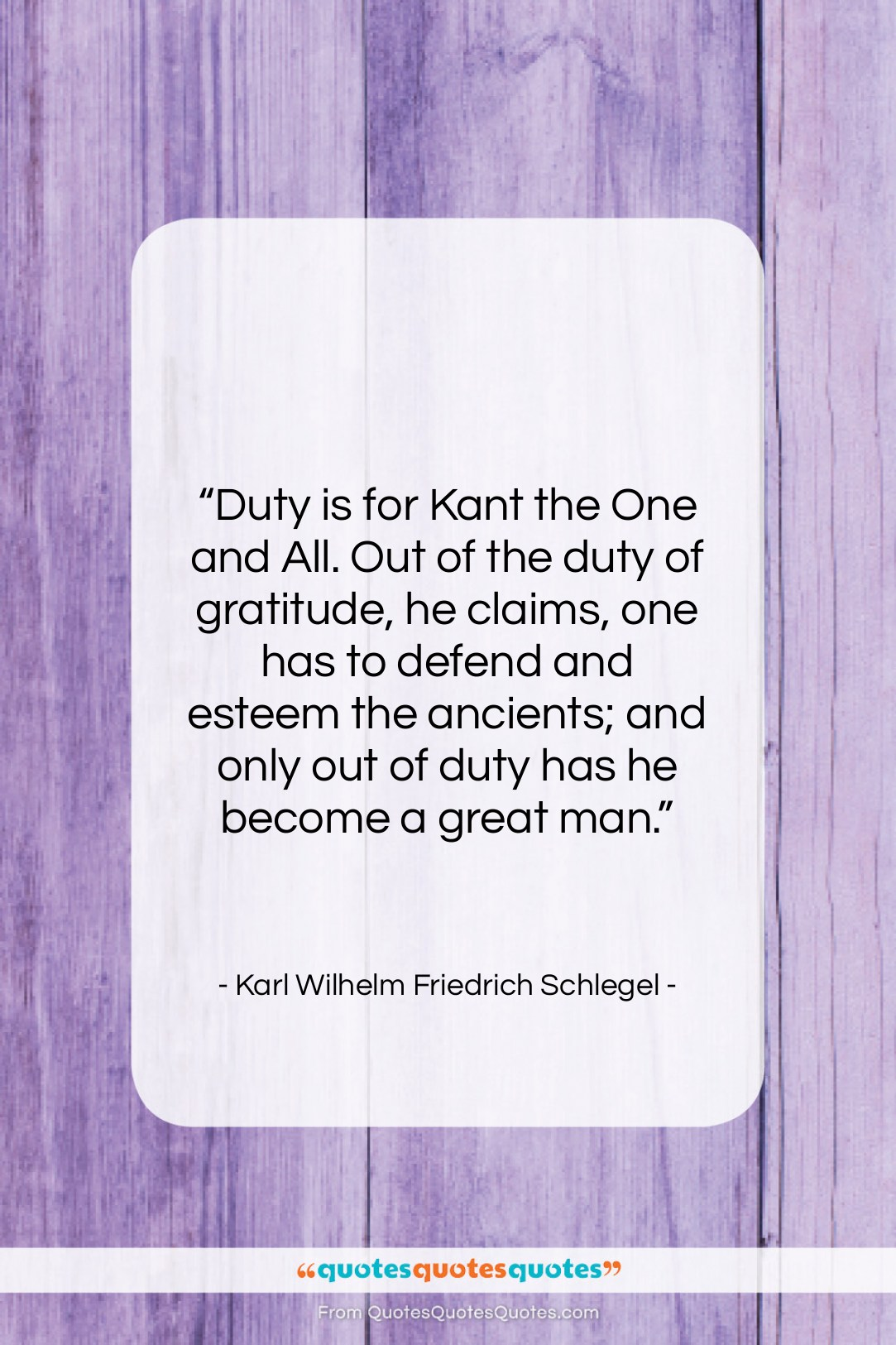 """Karl Wilhelm Friedrich Schlegel quote: """"Duty is for Kant the One and…""""- at QuotesQuotesQuotes.com"""