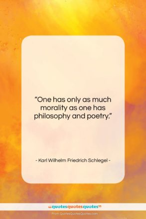 "Karl Wilhelm Friedrich Schlegel quote: ""One has only as much morality as…""- at QuotesQuotesQuotes.com"