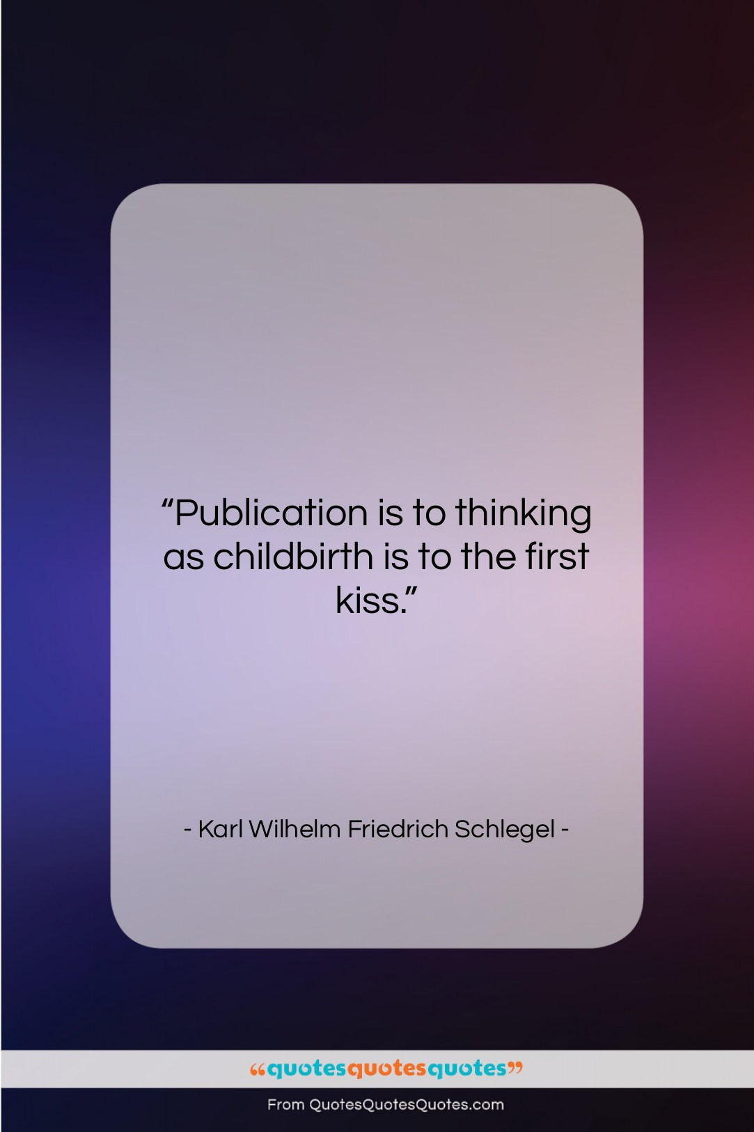 """Karl Wilhelm Friedrich Schlegel quote: """"Publication is to thinking as childbirth is…""""- at QuotesQuotesQuotes.com"""