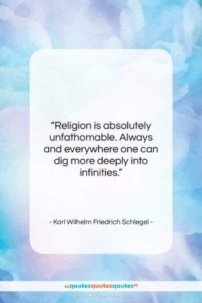 """Karl Wilhelm Friedrich Schlegel quote: """"Religion is absolutely unfathomable. Always and everywhere…""""- at QuotesQuotesQuotes.com"""