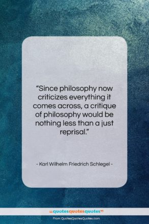 """Karl Wilhelm Friedrich Schlegel quote: """"Since philosophy now criticizes everything it comes…""""- at QuotesQuotesQuotes.com"""