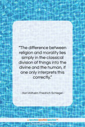 """Karl Wilhelm Friedrich Schlegel quote: """"The difference between religion and morality lies…""""- at QuotesQuotesQuotes.com"""