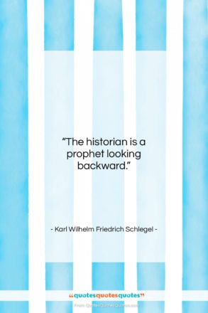 """Karl Wilhelm Friedrich Schlegel quote: """"The historian is a prophet looking backward….""""- at QuotesQuotesQuotes.com"""