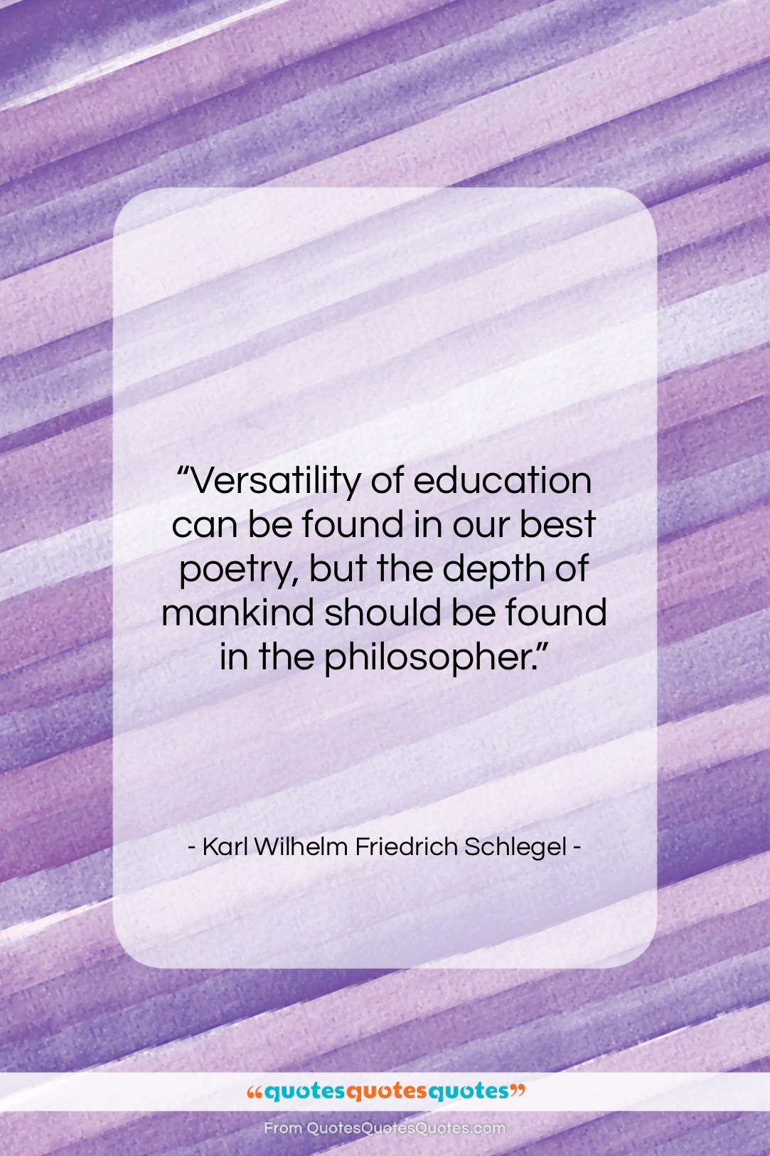 """Karl Wilhelm Friedrich Schlegel quote: """"Versatility of education can be found in…""""- at QuotesQuotesQuotes.com"""