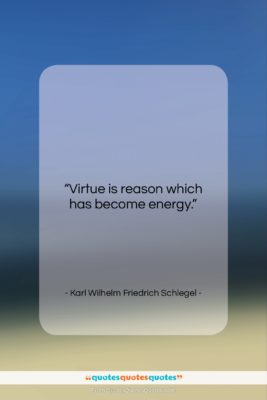 """Karl Wilhelm Friedrich Schlegel quote: """"Virtue is reason which has become energy….""""- at QuotesQuotesQuotes.com"""