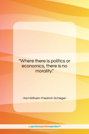 "Karl Wilhelm Friedrich Schlegel quote: ""Where there is politics or economics, there…""- at QuotesQuotesQuotes.com"