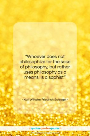 """Karl Wilhelm Friedrich Schlegel quote: """"Whoever does not philosophize for the sake…""""- at QuotesQuotesQuotes.com"""