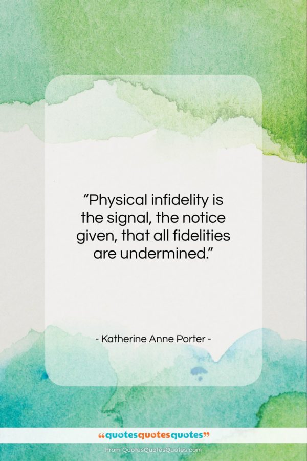 """Katherine Anne Porter quote: """"Physical infidelity is the signal, the notice…""""- at QuotesQuotesQuotes.com"""