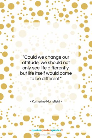 """Katherine Mansfield quote: """"Could we change our attitude, we should…""""- at QuotesQuotesQuotes.com"""