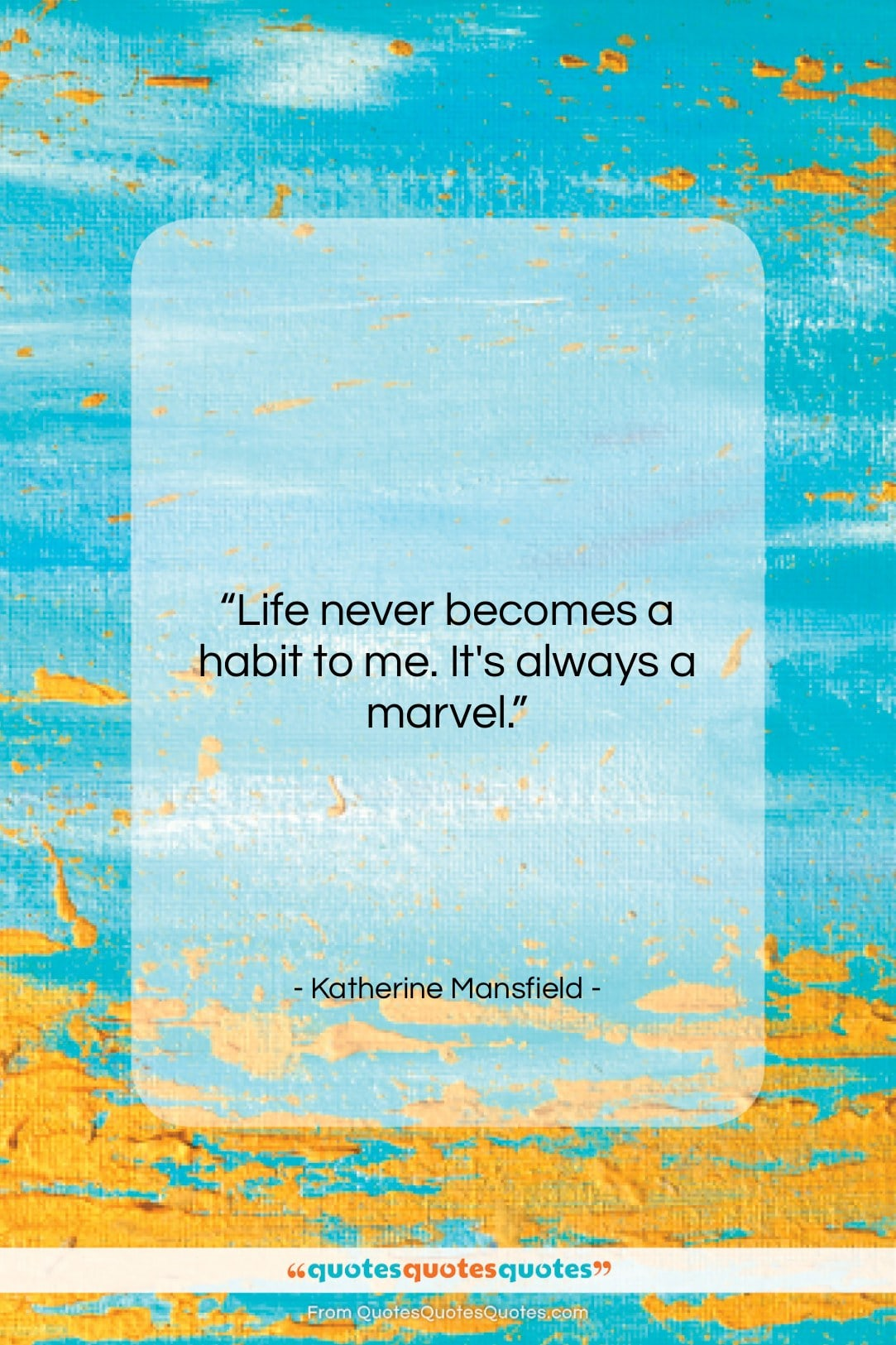 """Katherine Mansfield quote: """"Life never becomes a habit to me….""""- at QuotesQuotesQuotes.com"""