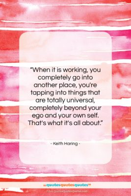 """Keith Haring quote: """"When it is working, you completely go…""""- at QuotesQuotesQuotes.com"""