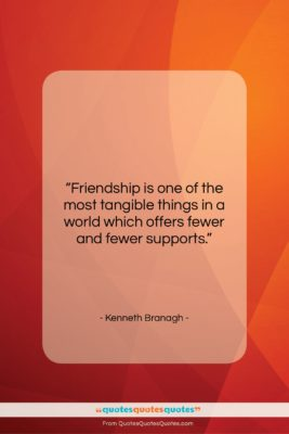 """Kenneth Branagh quote: """"Friendship is one of the most tangible…""""- at QuotesQuotesQuotes.com"""