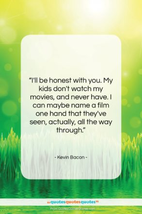 """Kevin Bacon quote: """"I'll be honest with you. My kids…""""- at QuotesQuotesQuotes.com"""