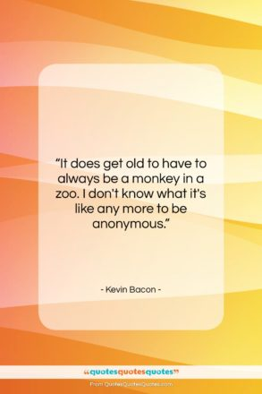 """Kevin Bacon quote: """"It does get old to have to…""""- at QuotesQuotesQuotes.com"""