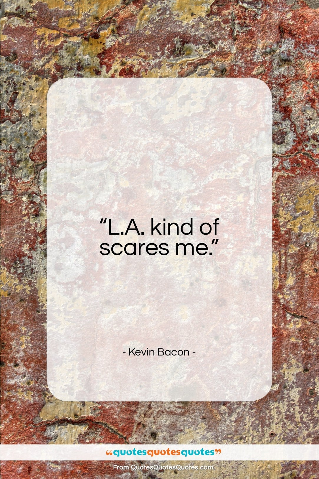 """Kevin Bacon quote: """"L.A. kind of scares me…""""- at QuotesQuotesQuotes.com"""