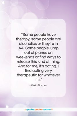 """Kevin Bacon quote: """"Some people have therapy, some people are…""""- at QuotesQuotesQuotes.com"""