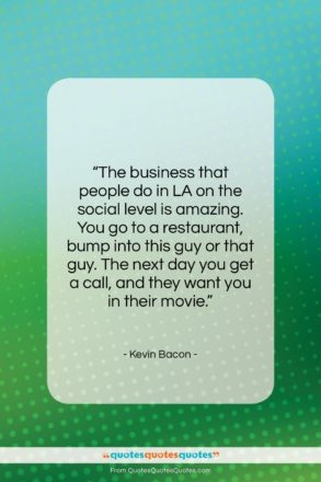 """Kevin Bacon quote: """"The business that people do in LA…""""- at QuotesQuotesQuotes.com"""