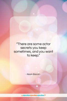 """Kevin Bacon quote: """"There are some actor secrets you keep…""""- at QuotesQuotesQuotes.com"""