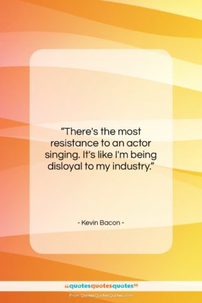 """Kevin Bacon quote: """"There's the most resistance to an actor…""""- at QuotesQuotesQuotes.com"""