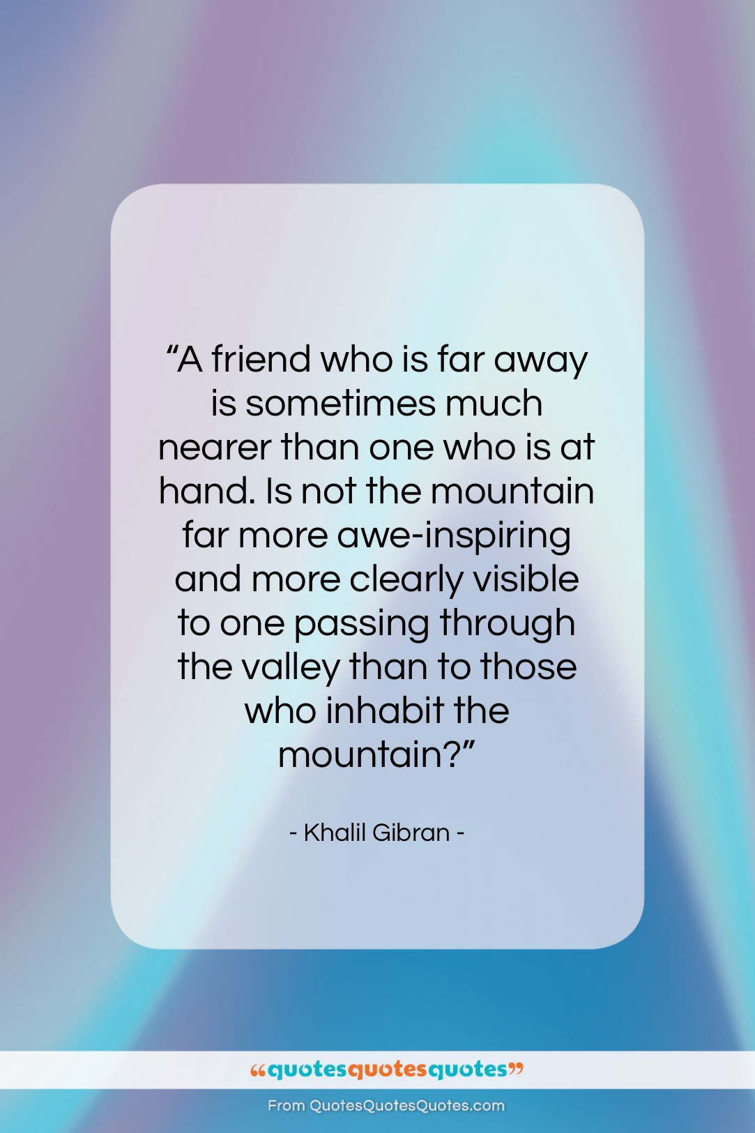 """Khalil Gibran quote: """"A friend who is far away is…""""- at QuotesQuotesQuotes.com"""